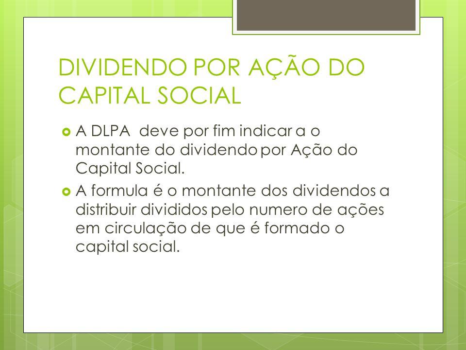DIVIDENDO POR AÇÃO DO CAPITAL SOCIAL A DLPA deve por fim indicar a o montante do dividendo por Ação do Capital Social. A formula é o montante dos divi