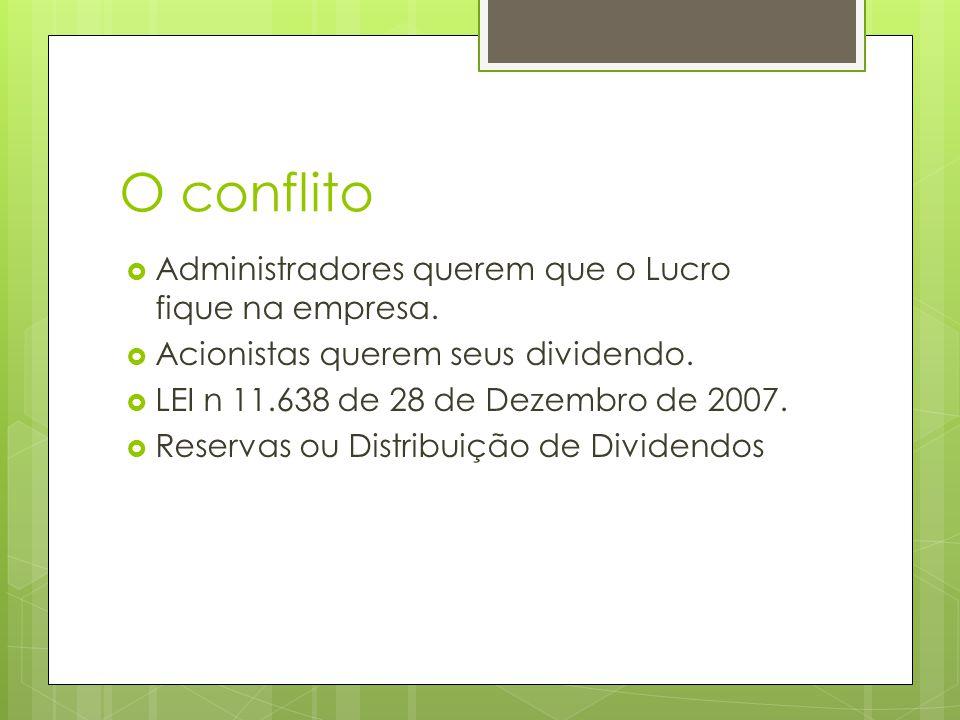 O conflito Administradores querem que o Lucro fique na empresa. Acionistas querem seus dividendo. LEI n 11.638 de 28 de Dezembro de 2007. Reservas ou