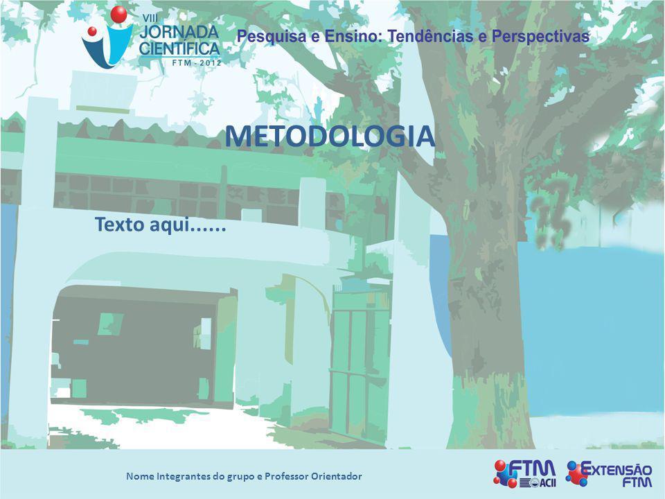 METODOLOGIA Texto aqui...... Nome Integrantes do grupo e Professor Orientador