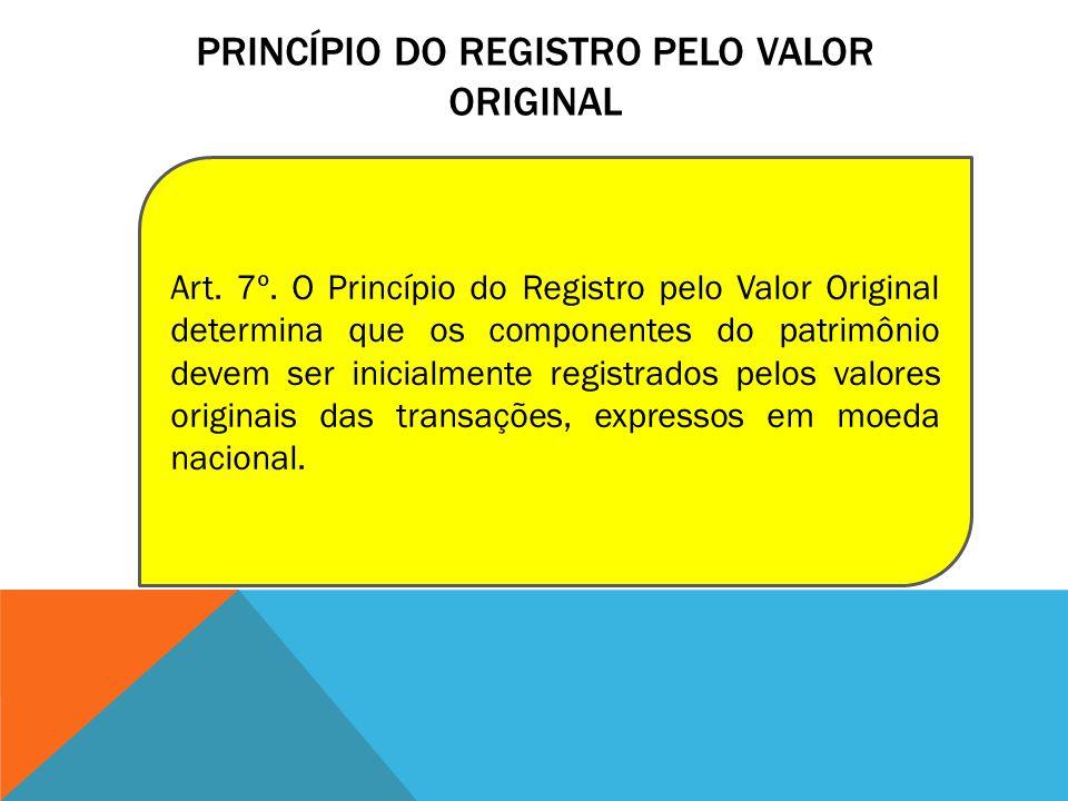 PRINCÍPIO DO REGISTRO PELO VALOR ORIGINAL Art. 7º. O Princípio do Registro pelo Valor Original determina que os componentes do patrimônio devem ser in