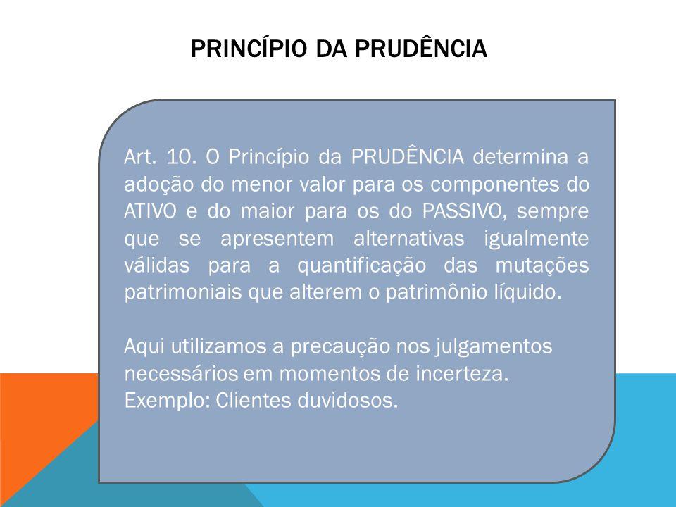 PRINCÍPIO DA PRUDÊNCIA Art. 10. O Princípio da PRUDÊNCIA determina a adoção do menor valor para os componentes do ATIVO e do maior para os do PASSIVO,