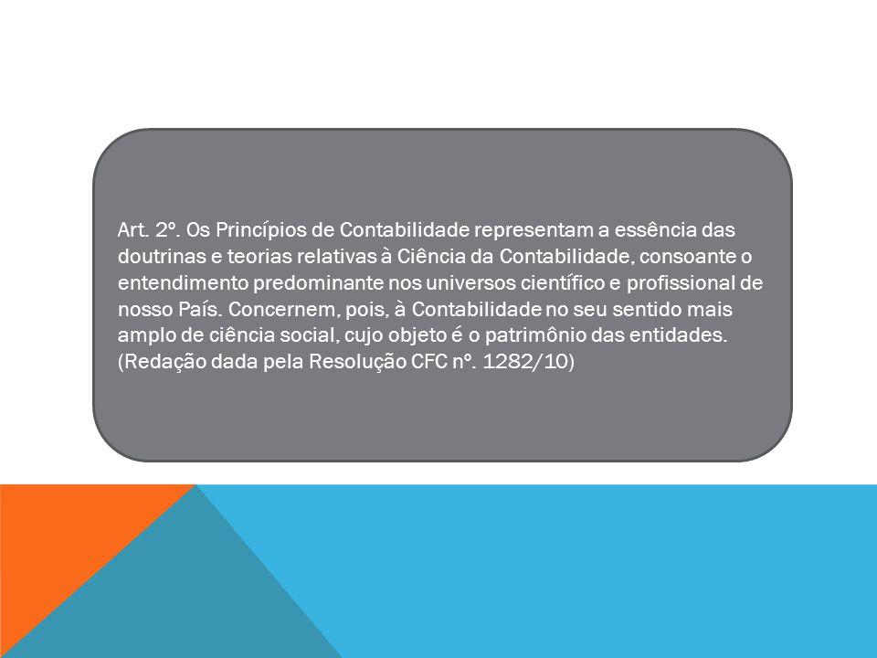 Art. 2º. Os Princípios de Contabilidade representam a essência das doutrinas e teorias relativas à Ciência da Contabilidade, consoante o entendimento