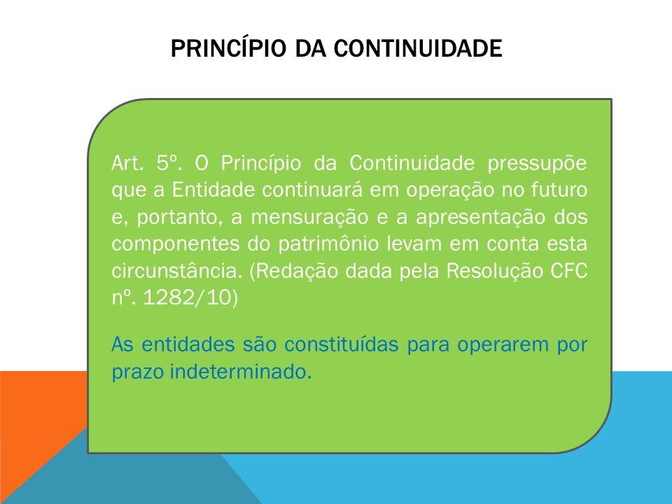PRINCÍPIO DA CONTINUIDADE Art. 5º. O Princípio da Continuidade pressupõe que a Entidade continuará em operação no futuro e, portanto, a mensuração e a
