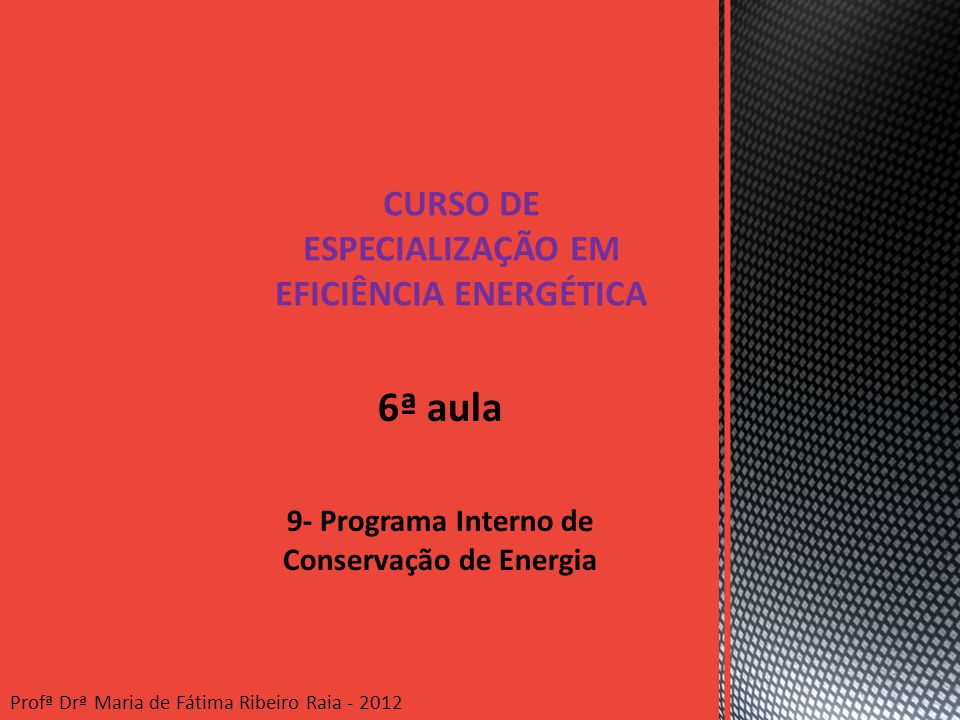 6ª aula 9- Programa Interno de Conservação de Energia CURSO DE ESPECIALIZAÇÃO EM EFICIÊNCIA ENERGÉTICA Profª Drª Maria de Fátima Ribeiro Raia - 2012