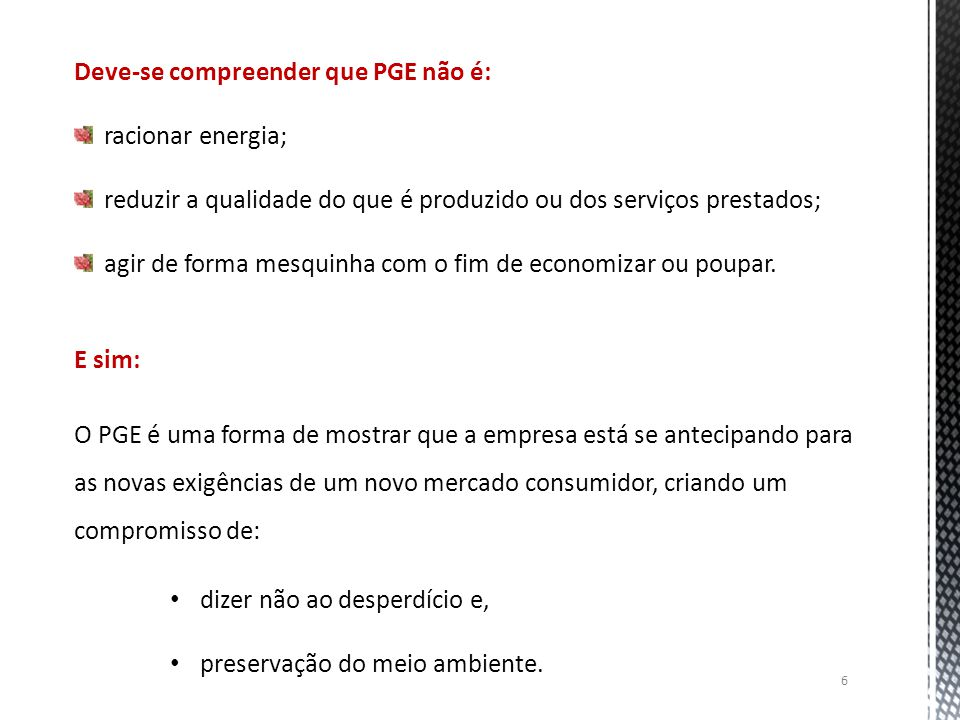 6 Deve-se compreender que PGE não é: racionar energia; reduzir a qualidade do que é produzido ou dos serviços prestados; agir de forma mesquinha com o