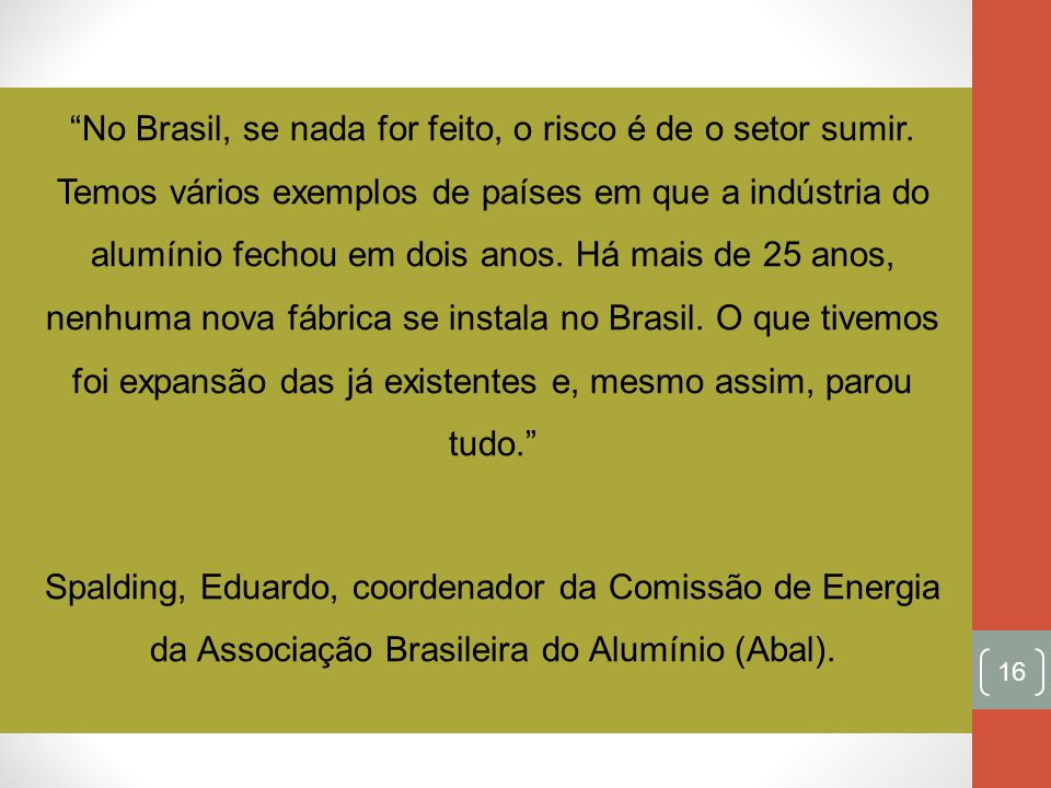 No Brasil, se nada for feito, o risco é de o setor sumir. Temos vários exemplos de países em que a indústria do alumínio fechou em dois anos. Há mais