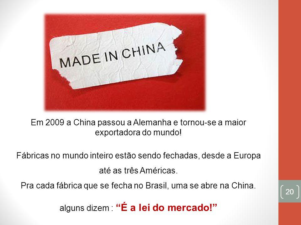 20 Em 2009 a China passou a Alemanha e tornou-se a maior exportadora do mundo! Fábricas no mundo inteiro estão sendo fechadas, desde a Europa até as t