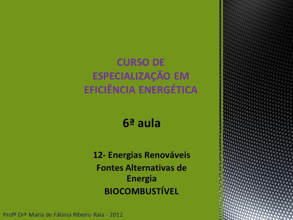 6ª aula 12- Energias Renováveis Fontes Alternativas de Energia BIOCOMBUSTÍVEL CURSO DE ESPECIALIZAÇÃO EM EFICIÊNCIA ENERGÉTICA Profª Drª Maria de Fátima Ribeiro Raia - 2012