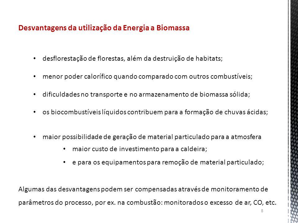 8 Desvantagens da utilização da Energia a Biomassa desflorestação de florestas, além da destruição de habitats; menor poder calorífico quando comparado com outros combustíveis; dificuldades no transporte e no armazenamento de biomassa sólida; os biocombustíveis líquidos contribuem para a formação de chuvas ácidas; maior possibilidade de geração de material particulado para a atmosfera maior custo de investimento para a caldeira; e para os equipamentos para remoção de material particulado; Algumas das desvantagens podem ser compensadas através de monitoramento de parâmetros do processo, por ex.