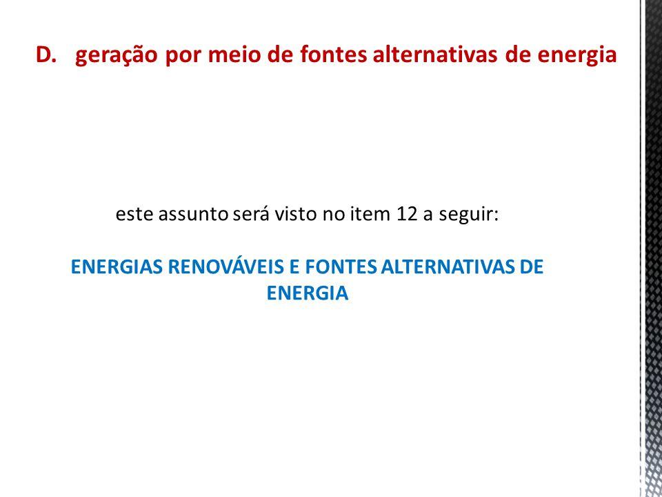 D. geração por meio de fontes alternativas de energia este assunto será visto no item 12 a seguir: ENERGIAS RENOVÁVEIS E FONTES ALTERNATIVAS DE ENERGI