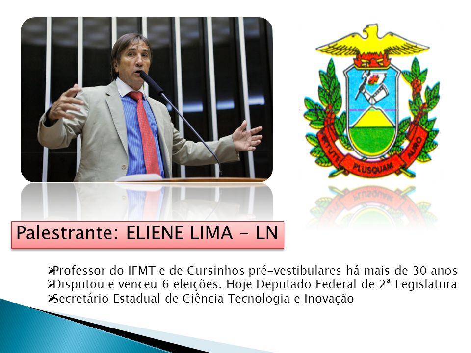 Palestrante: ELIENE LIMA - LN Professor do IFMT e de Cursinhos pré-vestibulares há mais de 30 anos Disputou e venceu 6 eleições. Hoje Deputado Federal