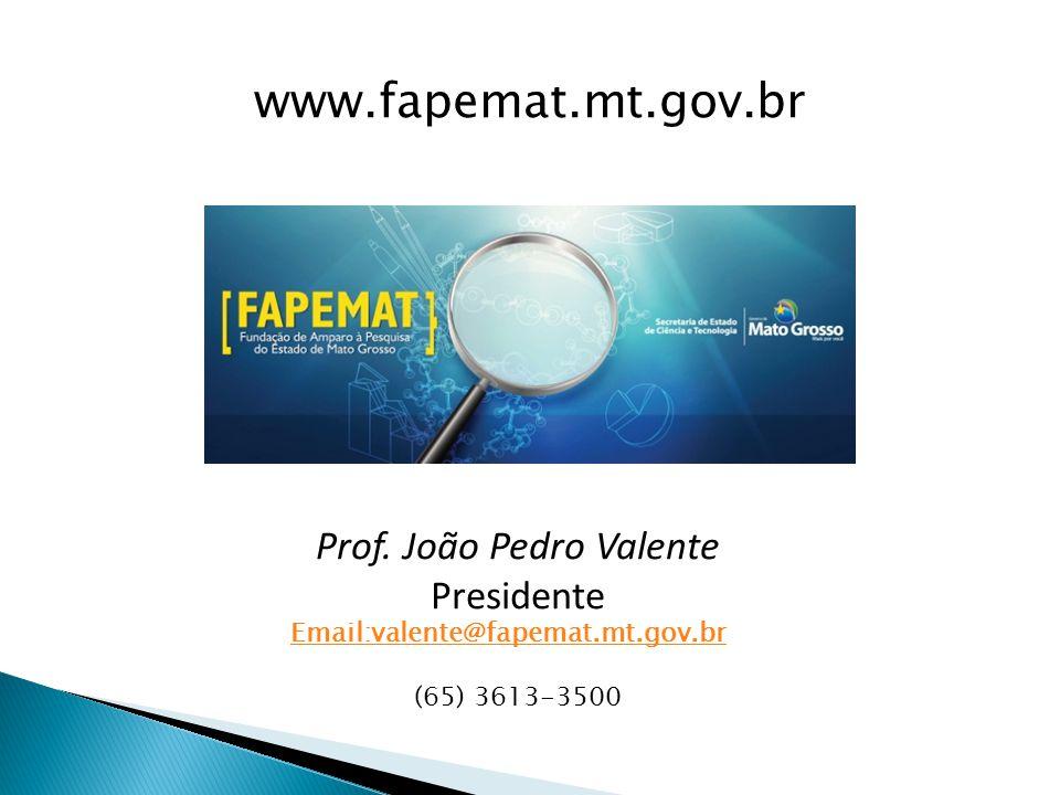 Prof. João Pedro Valente Presidente Email:valente@fapemat.mt.gov.br (65) 3613-3500 www.fapemat.mt.gov.br