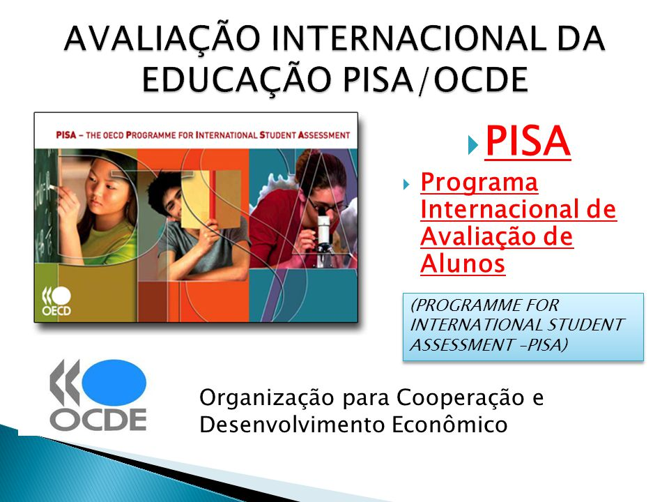 PISA Programa Internacional de Avaliação de Alunos AVALIAÇÃO INTERNACIONAL DA EDUCAÇÃO PISA/OCDE Organização para Cooperação e Desenvolvimento Econômi
