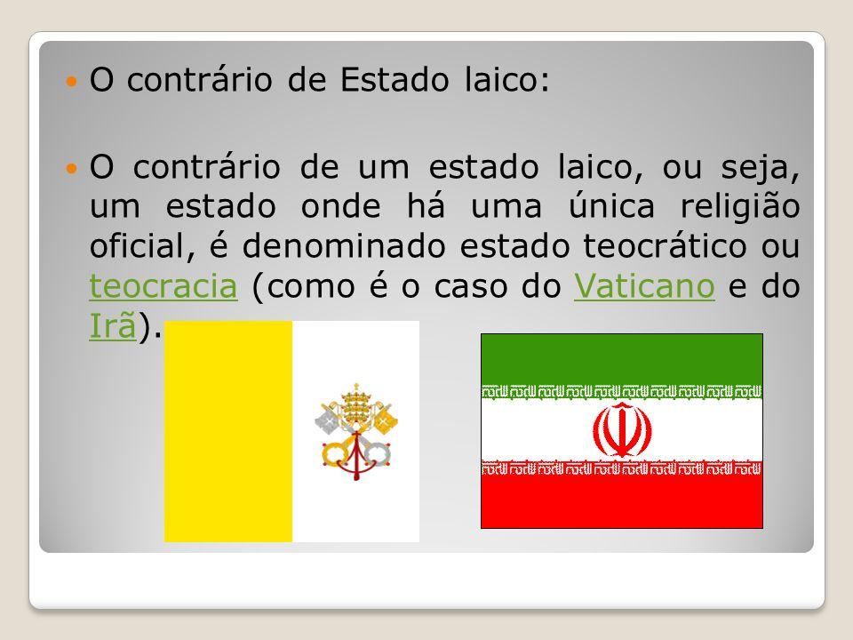 O contrário de Estado laico: O contrário de um estado laico, ou seja, um estado onde há uma única religião oficial, é denominado estado teocrático ou