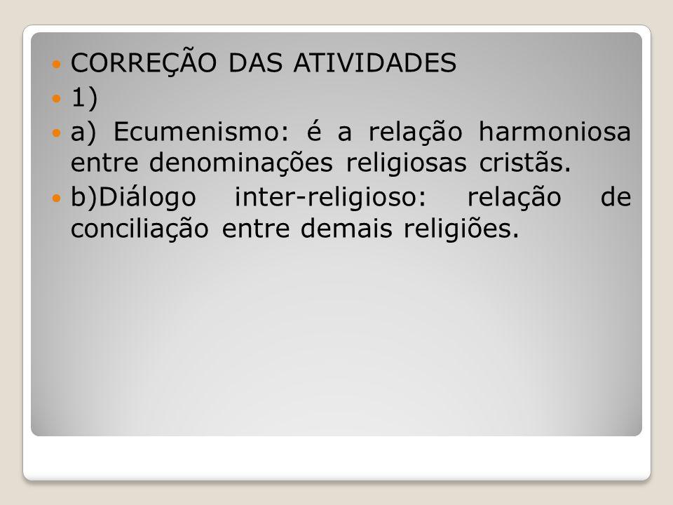 CORREÇÃO DAS ATIVIDADES 1) a) Ecumenismo: é a relação harmoniosa entre denominações religiosas cristãs. b)Diálogo inter-religioso: relação de concilia