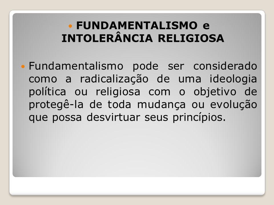 FUNDAMENTALISMO e INTOLERÂNCIA RELIGIOSA Fundamentalismo pode ser considerado como a radicalização de uma ideologia política ou religiosa com o objeti