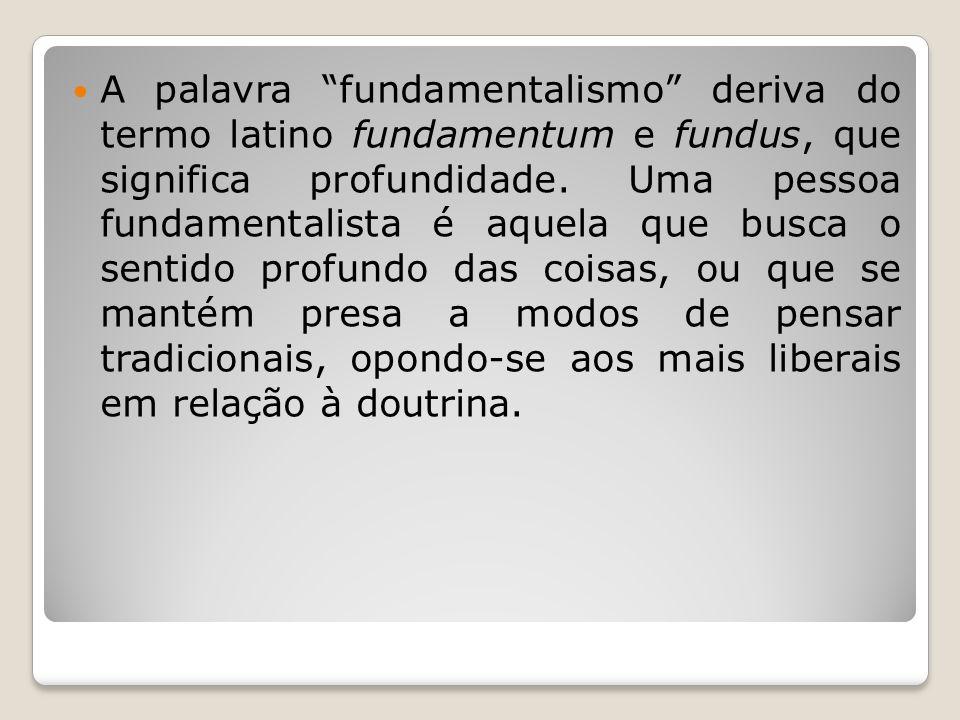 A palavra fundamentalismo deriva do termo latino fundamentum e fundus, que significa profundidade. Uma pessoa fundamentalista é aquela que busca o sen