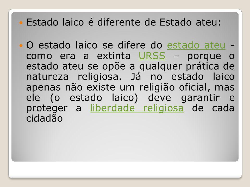 Estado laico é diferente de Estado ateu: O estado laico se difere do estado ateu - como era a extinta URSS – porque o estado ateu se opõe a qualquer p