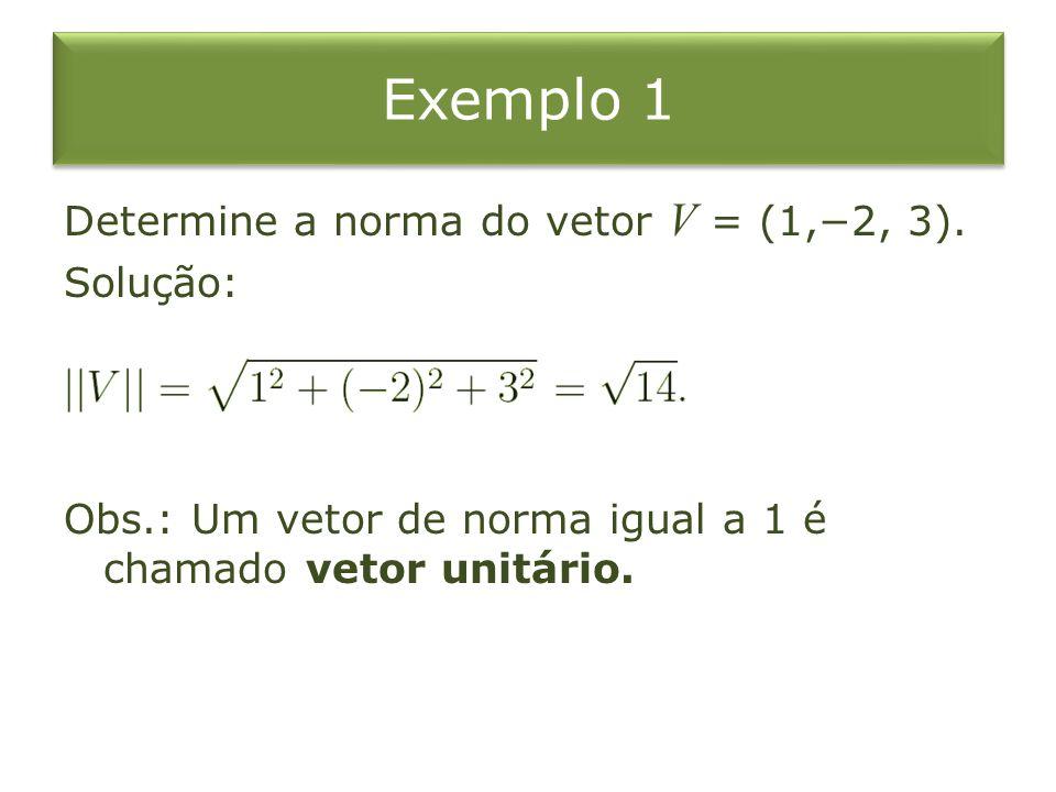Exemplo 1 Determine a norma do vetor V = (1,2, 3). Solução: Obs.: Um vetor de norma igual a 1 é chamado vetor unitário.