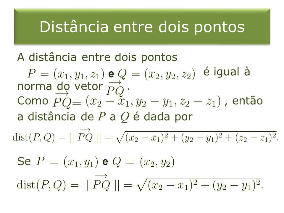 Distância entre dois pontos A distância entre dois pontos é igual à norma do vetor. Como, então a distância de P a Q é dada por Se