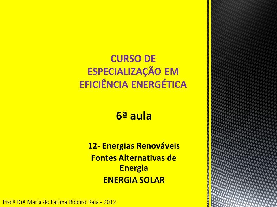 6ª aula 12- Energias Renováveis Fontes Alternativas de Energia ENERGIA SOLAR CURSO DE ESPECIALIZAÇÃO EM EFICIÊNCIA ENERGÉTICA Profª Drª Maria de Fátima Ribeiro Raia - 2012