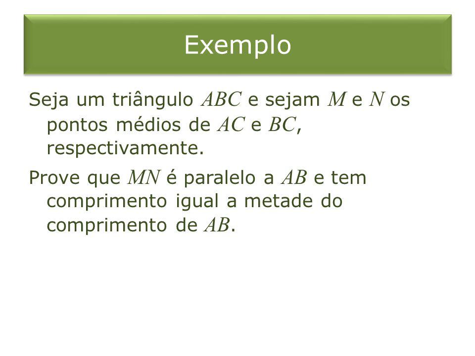 Exemplo Seja um triângulo ABC e sejam M e N os pontos médios de AC e BC, respectivamente. Prove que MN é paralelo a AB e tem comprimento igual a metad