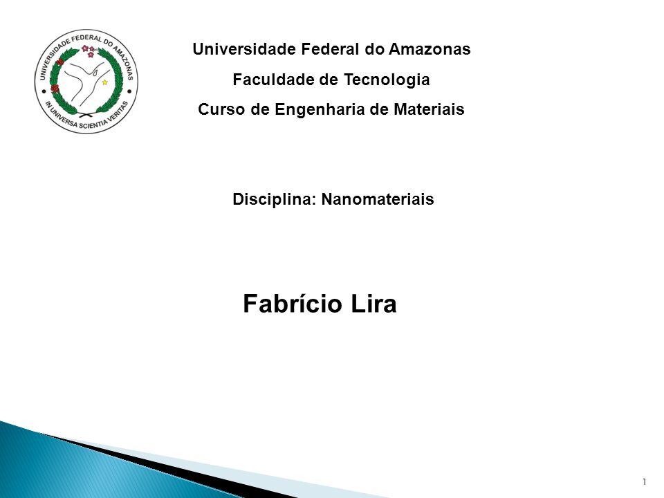 1 Universidade Federal do Amazonas Faculdade de Tecnologia Curso de Engenharia de Materiais Disciplina: Nanomateriais Fabrício Lira