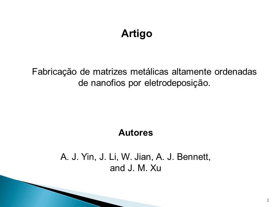 2 Fabricação de matrizes metálicas altamente ordenadas de nanofios por eletrodeposição. Artigo A. J. Yin, J. Li, W. Jian, A. J. Bennett, and J. M. Xu
