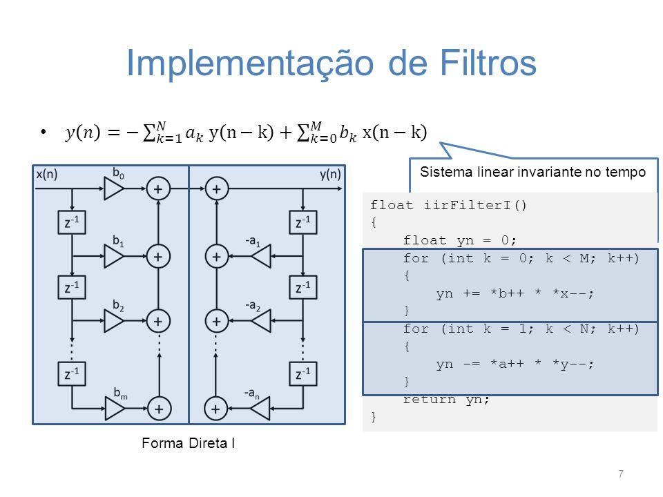 Implementação de Filtros 7 Forma Direta I float iirFilterI() { float yn = 0; for (int k = 0; k < M; k++) { yn += *b++ * *x--; } for (int k = 1; k < N;