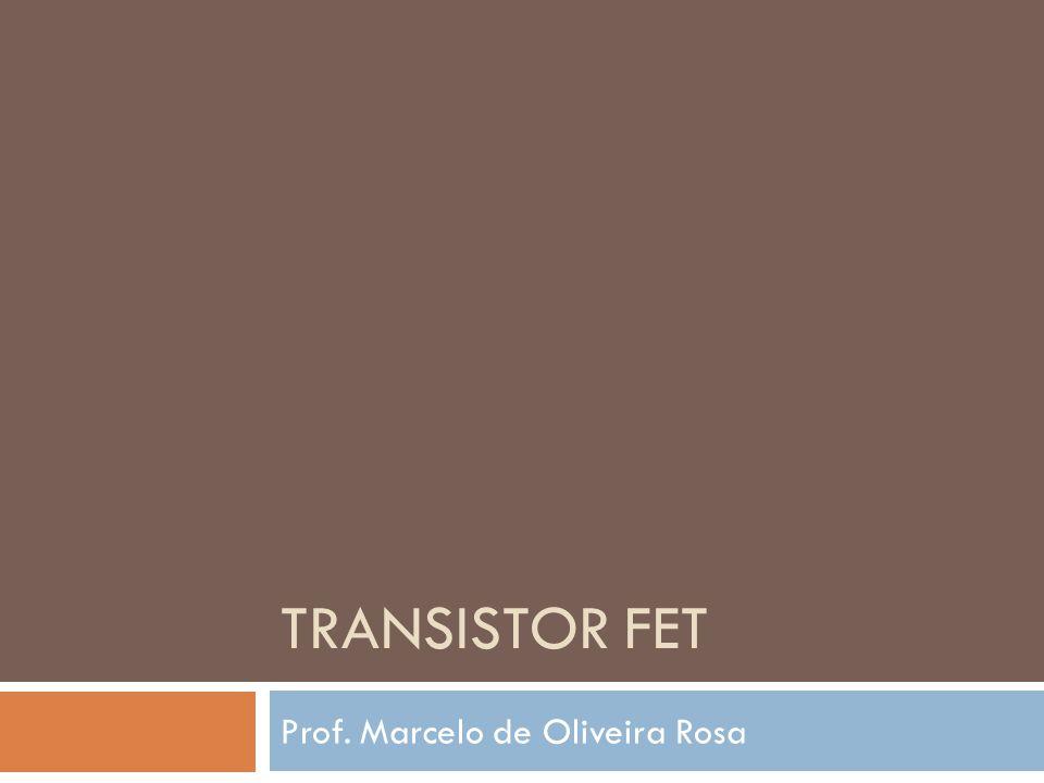 TRANSISTOR FET Prof. Marcelo de Oliveira Rosa