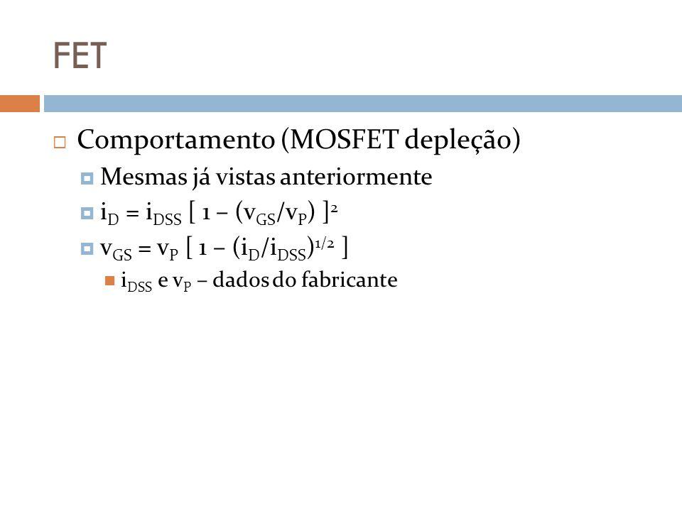 FET Comportamento (MOSFET depleção) Mesmas já vistas anteriormente i D = i DSS [ 1 – (v GS /v P ) ] 2 v GS = v P [ 1 – (i D /i DSS ) 1/2 ] i DSS e v P