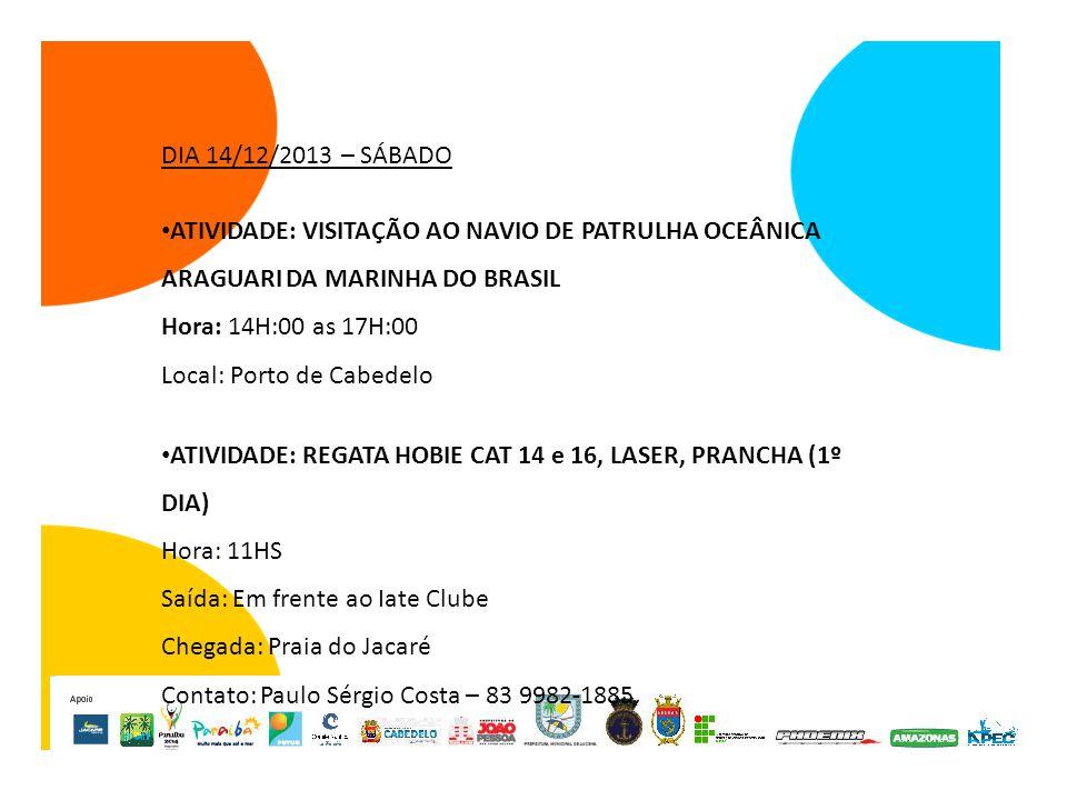 DIA 14/12/2013 – SÁBADO ATIVIDADE: VISITAÇÃO AO NAVIO DE PATRULHA OCEÂNICA ARAGUARI DA MARINHA DO BRASIL Hora: 14H:00 as 17H:00 Local: Porto de Cabedelo ATIVIDADE: REGATA HOBIE CAT 14 e 16, LASER, PRANCHA (1º DIA) Hora: 11HS Saída: Em frente ao Iate Clube Chegada: Praia do Jacaré Contato: Paulo Sérgio Costa – 83 9982-1885