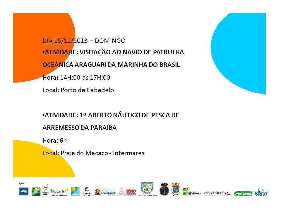 DIA 15/12/2013 – DOMINGO ATIVIDADE: VISITAÇÃO AO NAVIO DE PATRULHA OCEÂNICA ARAGUARI DA MARINHA DO BRASIL Hora: 14H:00 as 17H:00 Local: Porto de Cabedelo ATIVIDADE: 1º ABERTO NÁUTICO DE PESCA DE ARREMESSO DA PARAÍBA Hora: 6h Local: Praia do Macaco - Intermares