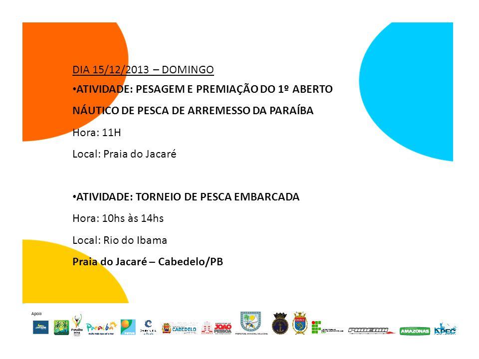 DIA 15/12/2013 – DOMINGO ATIVIDADE: PESAGEM E PREMIAÇÃO DO 1º ABERTO NÁUTICO DE PESCA DE ARREMESSO DA PARAÍBA Hora: 11H Local: Praia do Jacaré ATIVIDADE: TORNEIO DE PESCA EMBARCADA Hora: 10hs às 14hs Local: Rio do Ibama Praia do Jacaré – Cabedelo/PB
