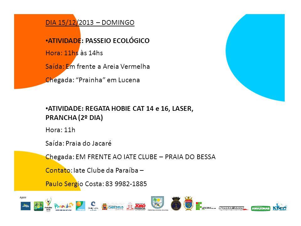 DIA 15/12/2013 – DOMINGO ATIVIDADE: PASSEIO ECOLÓGICO Hora: 11hs às 14hs Saída: Em frente a Areia Vermelha Chegada: Prainha em Lucena ATIVIDADE: REGATA HOBIE CAT 14 e 16, LASER, PRANCHA (2º DIA) Hora: 11h Saída: Praia do Jacaré Chegada: EM FRENTE AO IATE CLUBE – PRAIA DO BESSA Contato: Iate Clube da Paraíba – Paulo Sergio Costa: 83 9982-1885