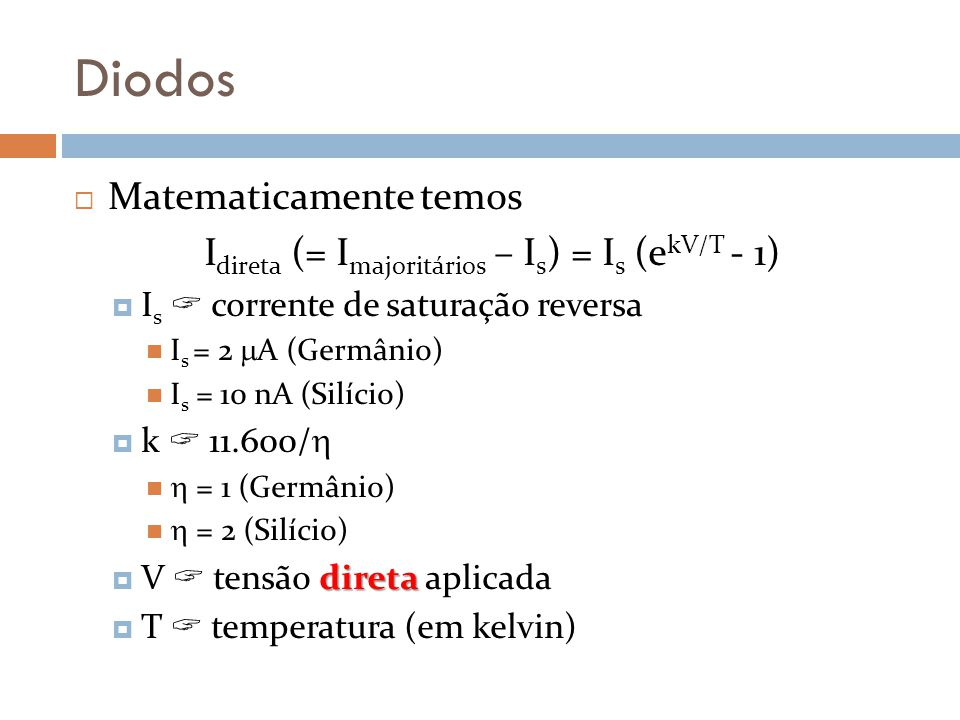 Diodos Matematicamente temos I direta (= I majoritários – I s ) = I s (e kV/T - 1) I s corrente de saturação reversa I s = 2 A (Germânio) I s = 10 nA (Silício) k 11.600/ = 1 (Germânio) = 2 (Silício) direta V tensão direta aplicada T temperatura (em kelvin)
