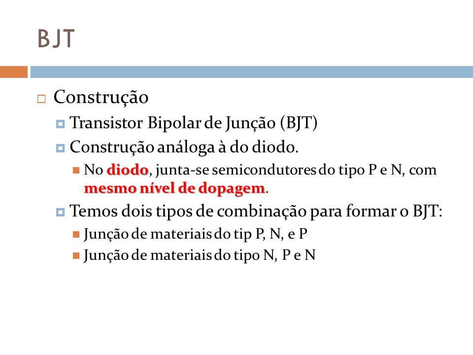 BJT Construção Transistor Bipolar de Junção (BJT) Construção análoga à do diodo.