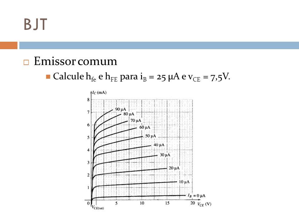BJT Emissor comum Calcule h fe e h FE para i B = 25 μA e v CE = 7,5V.