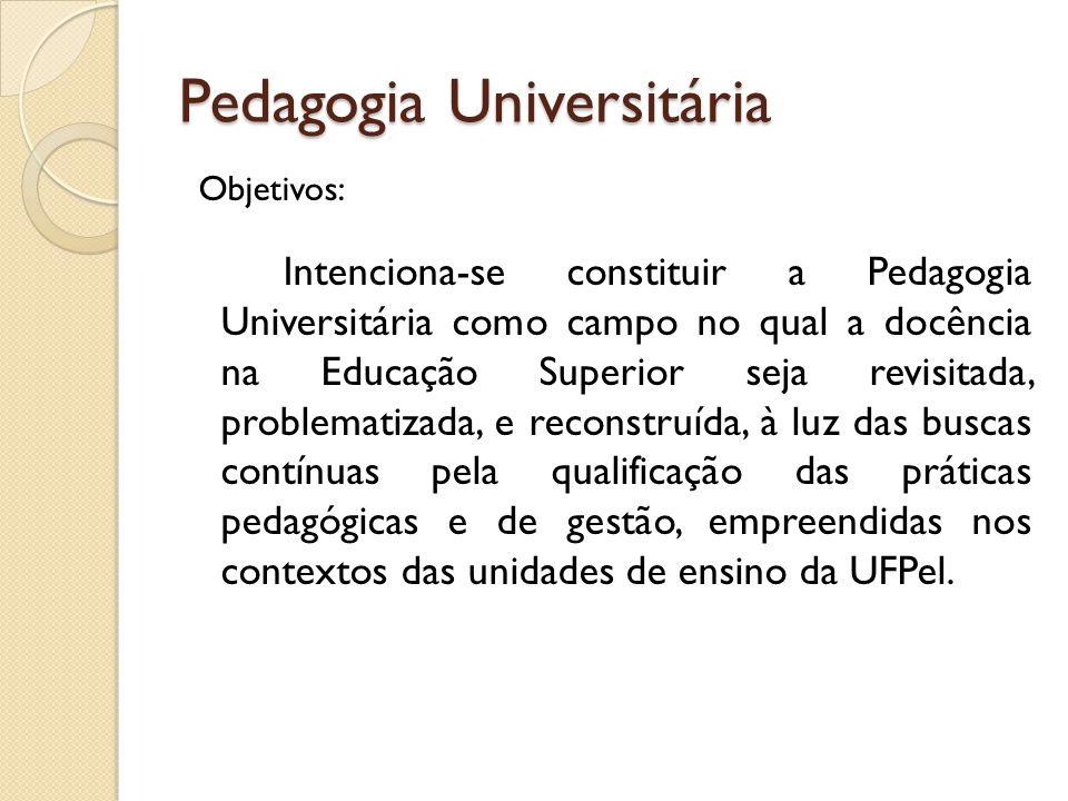 Pedagogia Universitária Objetivos: Intenciona-se constituir a Pedagogia Universitária como campo no qual a docência na Educação Superior seja revisita