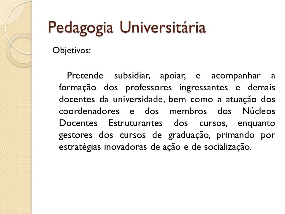 Pedagogia Universitária Objetivos: Pretende subsidiar, apoiar, e acompanhar a formação dos professores ingressantes e demais docentes da universidade,
