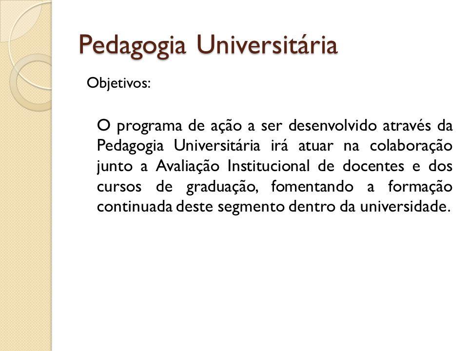 Pedagogia Universitária Objetivos: O programa de ação a ser desenvolvido através da Pedagogia Universitária irá atuar na colaboração junto a Avaliação