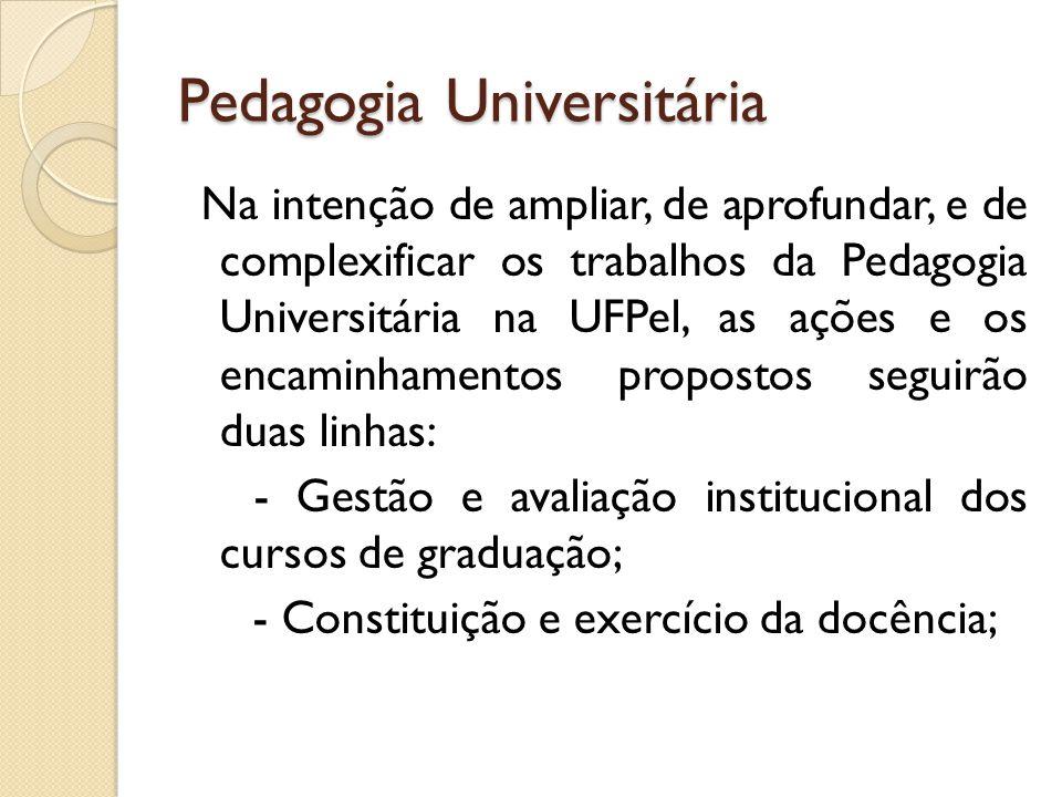 Pedagogia Universitária Na intenção de ampliar, de aprofundar, e de complexificar os trabalhos da Pedagogia Universitária na UFPel, as ações e os enca