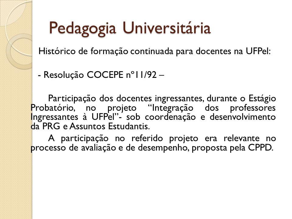 Pedagogia Universitária Histórico de formação continuada para docentes na UFPel: - Resolução COCEPE nº11/92 – Participação dos docentes ingressantes,