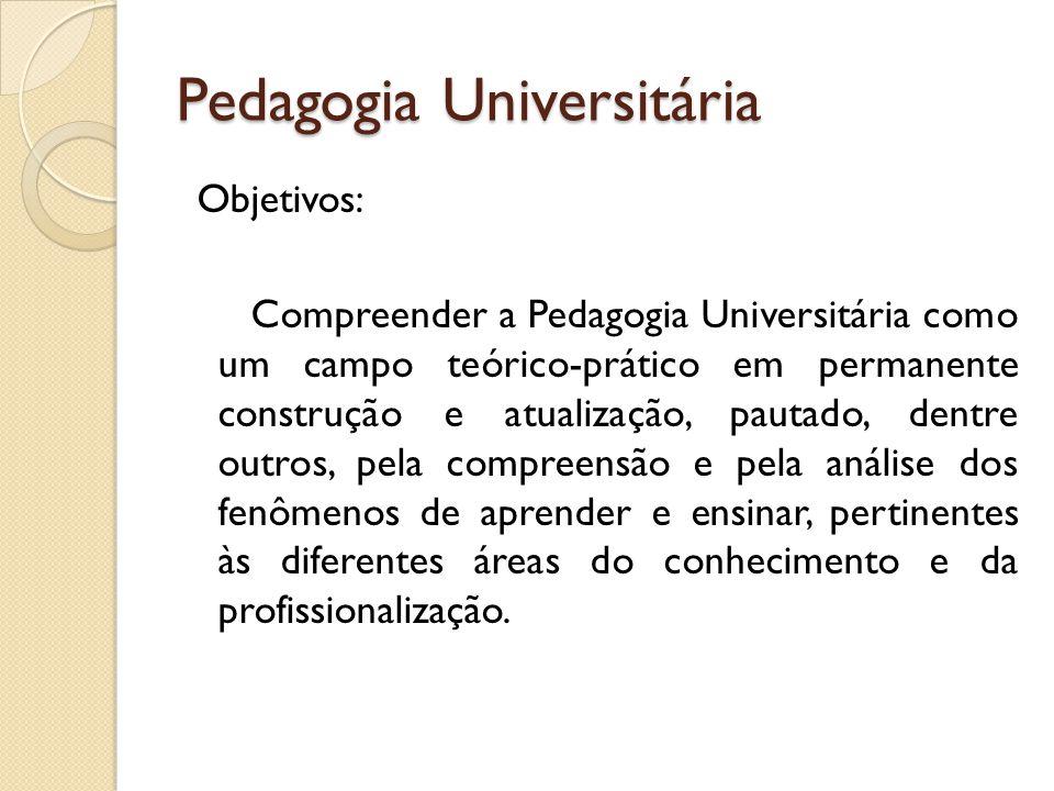 Pedagogia Universitária Objetivos: Compreender a Pedagogia Universitária como um campo teórico-prático em permanente construção e atualização, pautado