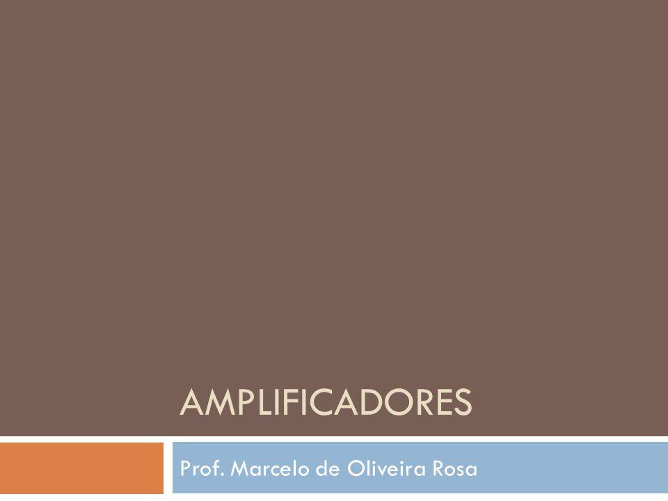 AMPLIFICADORES Prof. Marcelo de Oliveira Rosa