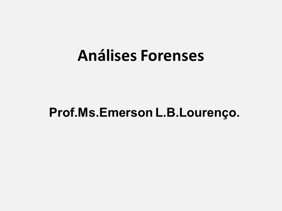 Análises Forenses Prof.Ms.Emerson L.B.Lourenço.