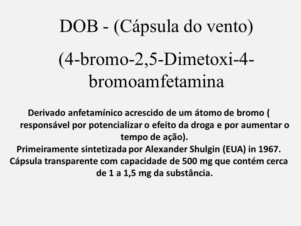 DOB - (Cápsula do vento) (4-bromo-2,5-Dimetoxi-4- bromoamfetamina Derivado anfetamínico acrescido de um átomo de bromo ( responsável por potencializar o efeito da droga e por aumentar o tempo de ação).