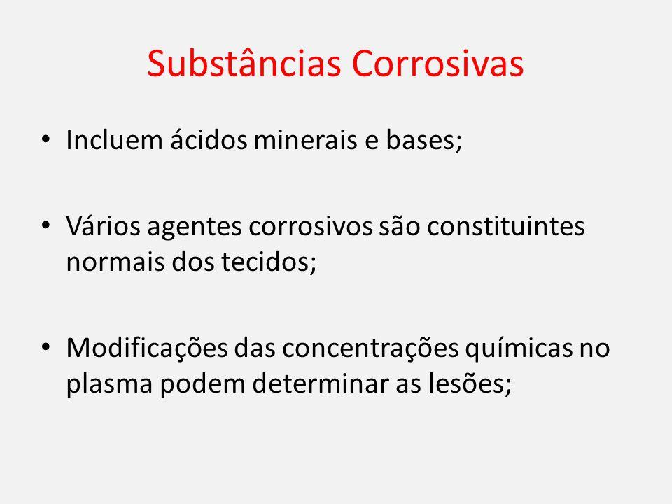 Substâncias Corrosivas Incluem ácidos minerais e bases; Vários agentes corrosivos são constituintes normais dos tecidos; Modificações das concentrações químicas no plasma podem determinar as lesões;