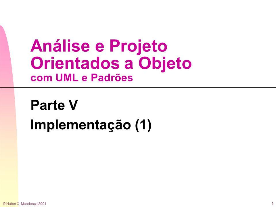 © Nabor C. Mendonça 2001 1 Análise e Projeto Orientados a Objeto com UML e Padrões Parte V Implementação (1)
