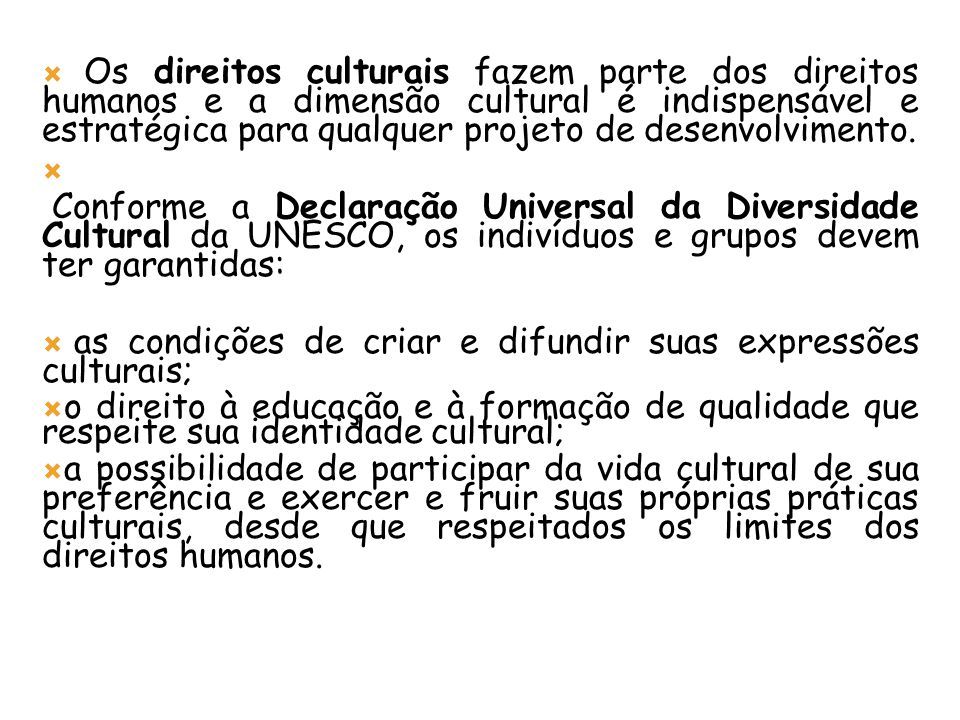 Os direitos culturais fazem parte dos direitos humanos e a dimensão cultural é indispensável e estratégica para qualquer projeto de desenvolvimento. C